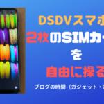 【DSDVスマホ】2枚のSIMカードを自由に操る